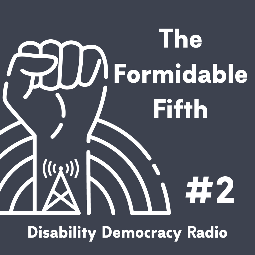 "Text Reads ""The Formidable Fifth - Disability Democracy Radio"" with outline of fist with radio tower tatoo in front of rainbow outline logo"