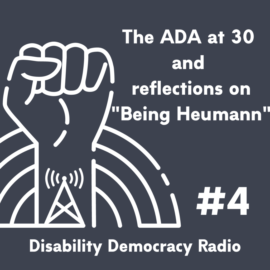 "Text Reads ""The ADA at 30 and reflections on ""Being Heumann"" - #4 - Disability Democracy Radio"" with outline of fist with radio tower tatoo in front of rainbow outline logo"