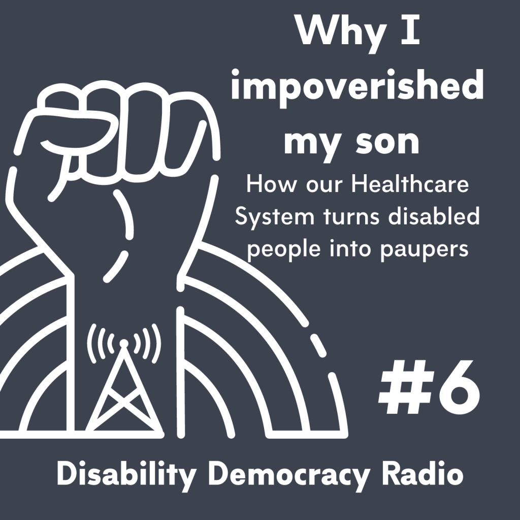 "Text Reads ""Why I impoverished my son - How our Healthcare System turns disabled people into paupers - #6 - Disability Democracy Radio"" with outline of fist with radio tower tatoo in front of rainbow outline logo"