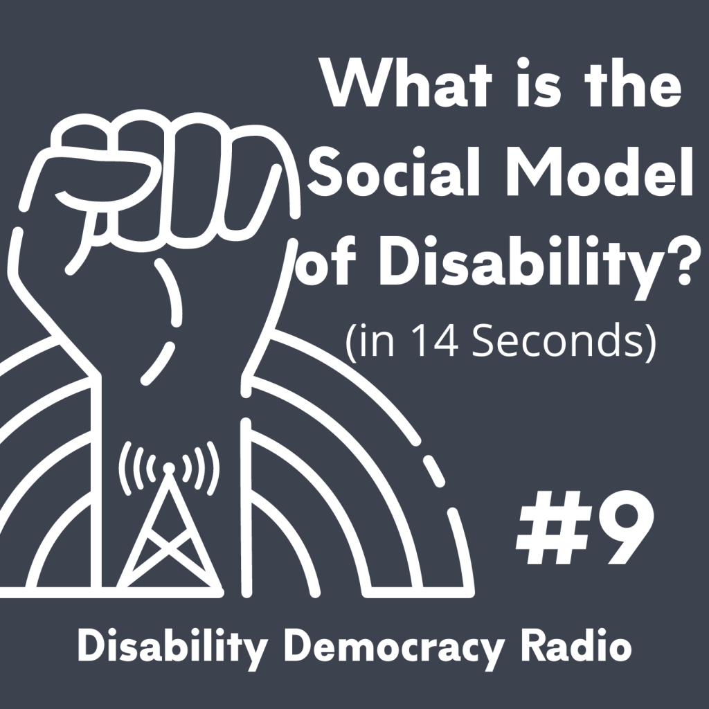 "Text Reads ""What is the Social Model of Disability (in 14 seconds)"" - #9 - Disability Democracy Radio"" with outline of fist with radio tower tatoo in front of rainbow outline logo"